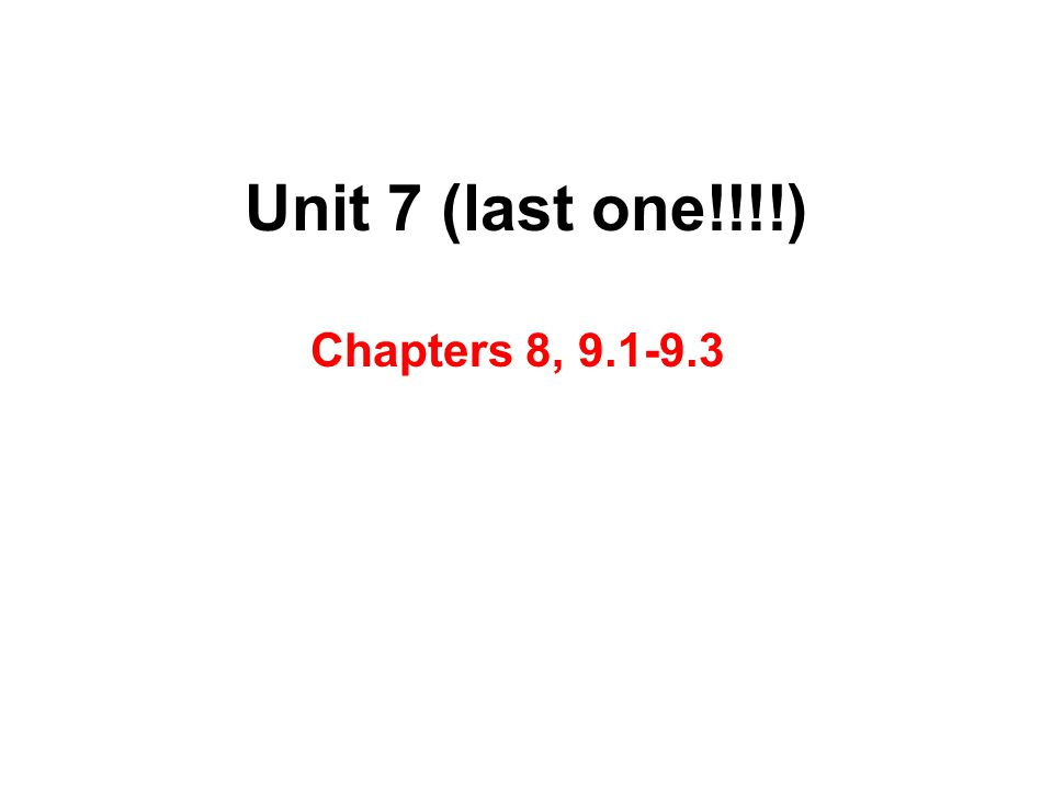 Unit 7 (last one!!!!) Chapters 8, 9.1-9.3