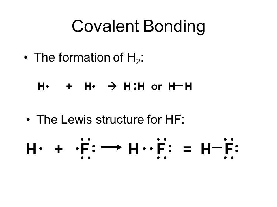 Covalent Bonding The formation of H 2 : H + H  H H or H H The Lewis structure for HF: H + F H F = H F