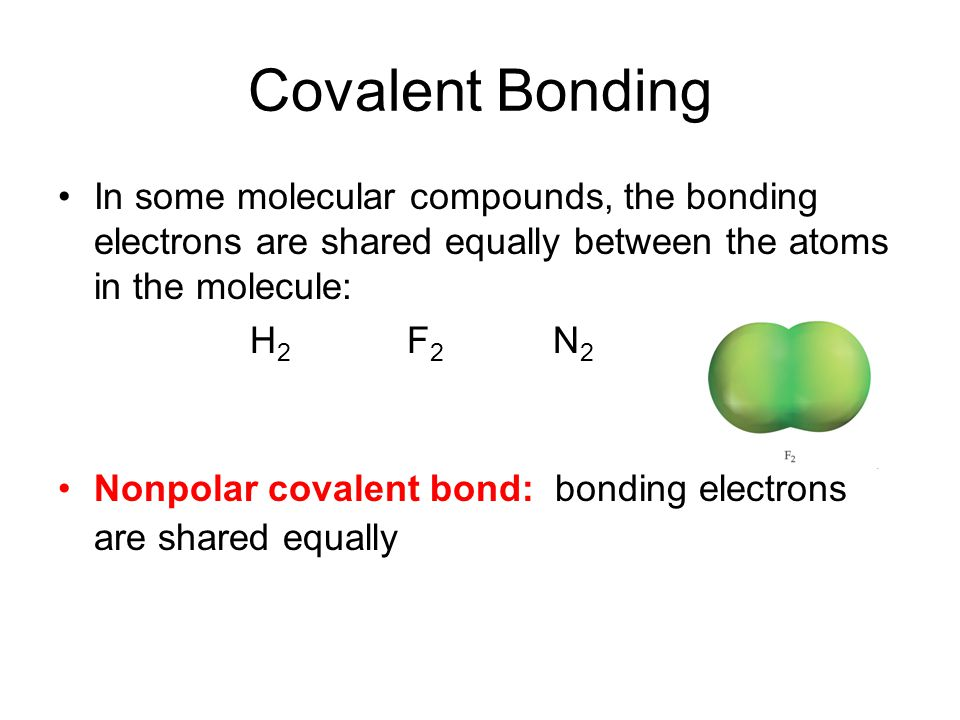 Covalent Bonding In some molecular compounds, the bonding electrons are shared equally between the atoms in the molecule: H 2 F 2 N 2 Nonpolar covalent bond: bonding electrons are shared equally