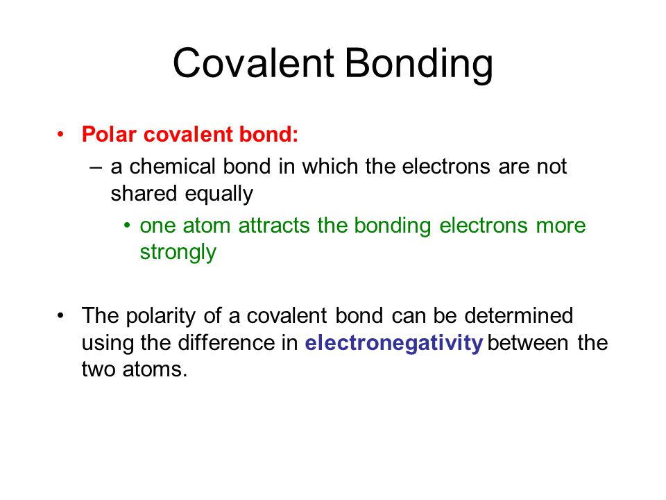 Covalent Bonding Polar covalent bond: –a chemical bond in which the electrons are not shared equally one atom attracts the bonding electrons more strongly The polarity of a covalent bond can be determined using the difference in electronegativity between the two atoms.