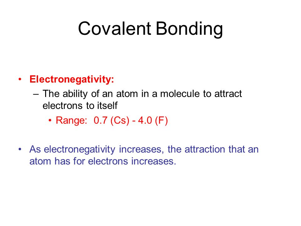 Covalent Bonding Electronegativity: –The ability of an atom in a molecule to attract electrons to itself Range: 0.7 (Cs) - 4.0 (F) As electronegativity increases, the attraction that an atom has for electrons increases.