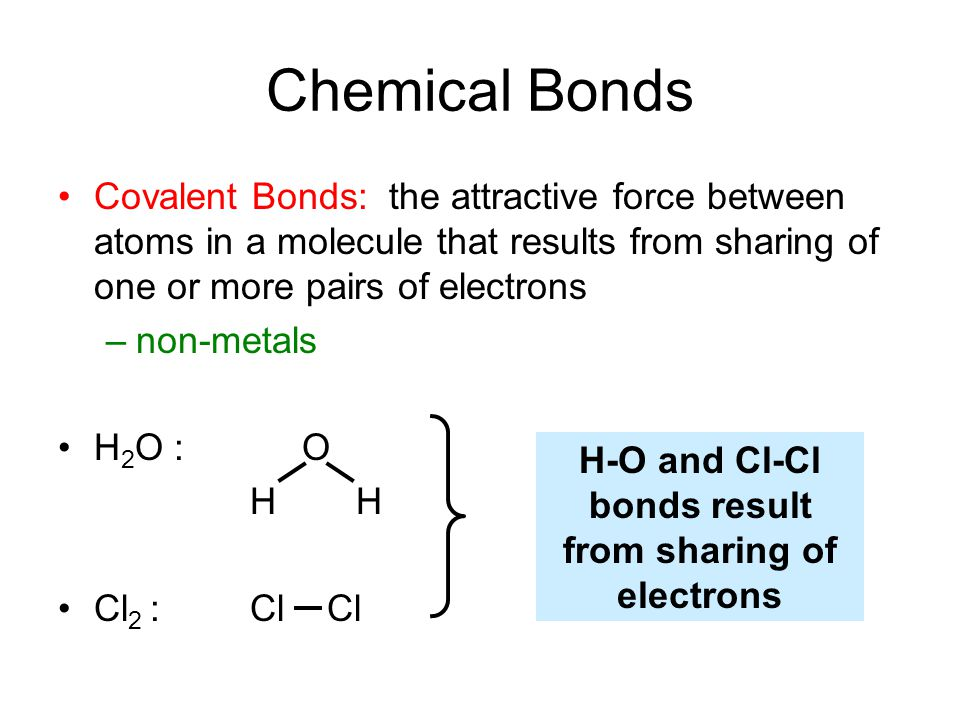 Chemical Bonds Covalent Bonds: the attractive force between atoms in a molecule that results from sharing of one or more pairs of electrons –non-metals H 2 O : O H Cl 2 : Cl Cl H-O and Cl-Cl bonds result from sharing of electrons