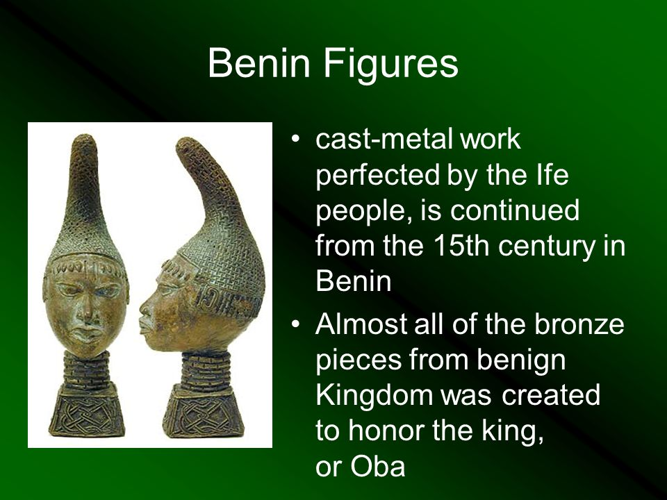 Benin Figures cast-metal work perfected by the Ife people, is continued from the 15th century in Benin Almost all of the bronze pieces from benign Kingdom was created to honor the king, or Oba