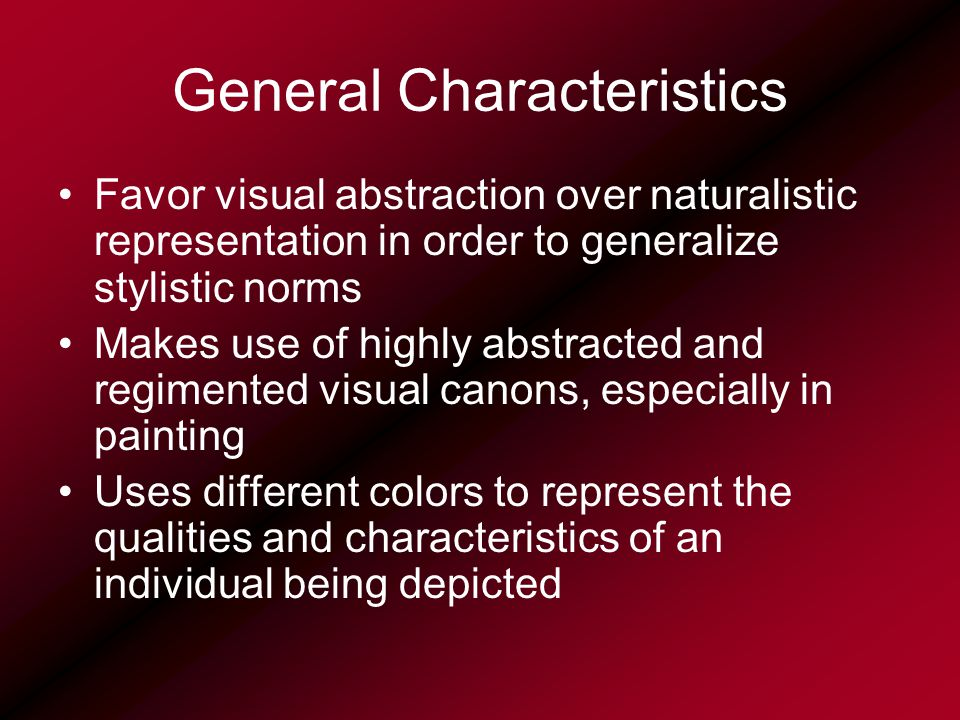 General Characteristics Favor visual abstraction over naturalistic representation in order to generalize stylistic norms Makes use of highly abstracted and regimented visual canons, especially in painting Uses different colors to represent the qualities and characteristics of an individual being depicted