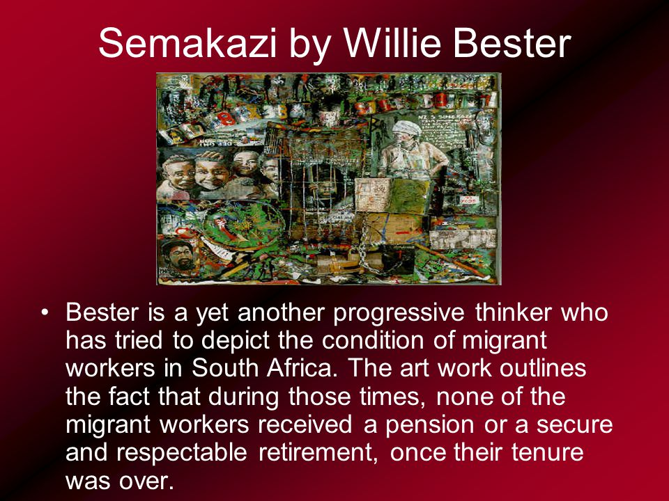Semakazi by Willie Bester Bester is a yet another progressive thinker who has tried to depict the condition of migrant workers in South Africa.