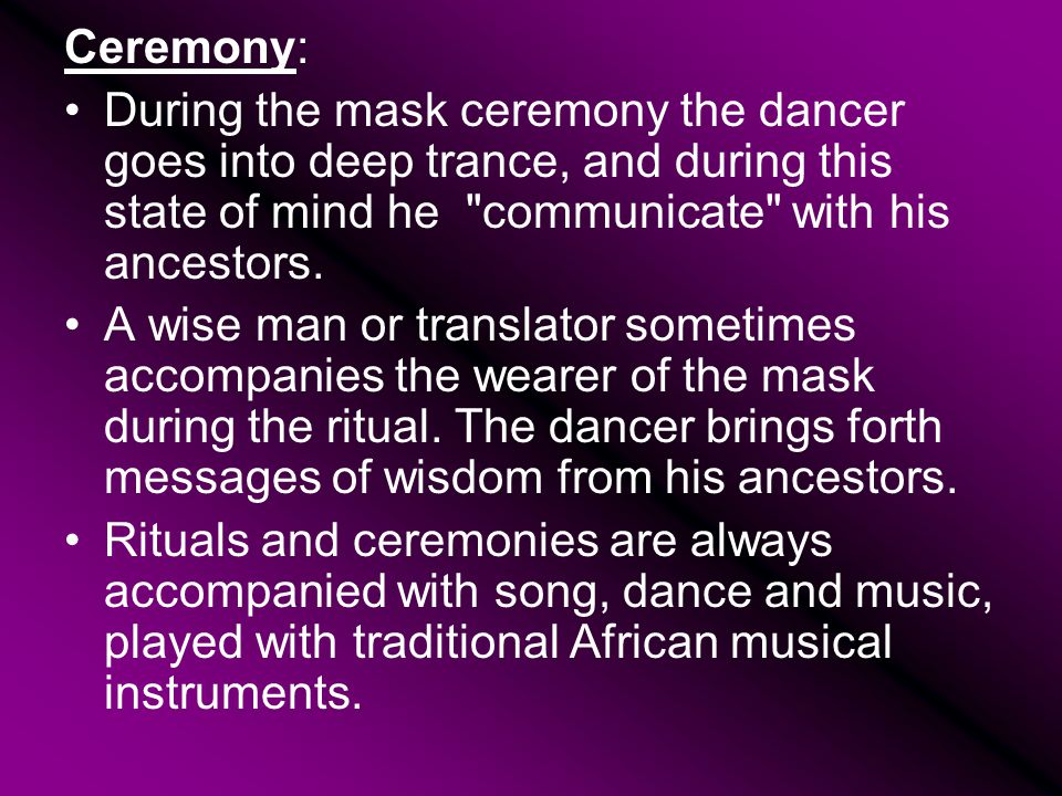 Ceremony: During the mask ceremony the dancer goes into deep trance, and during this state of mind he communicate with his ancestors.