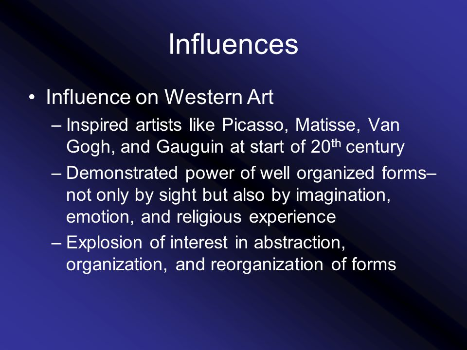 Influences Influence on Western Art –Inspired artists like Picasso, Matisse, Van Gogh, and Gauguin at start of 20 th century –Demonstrated power of well organized forms– not only by sight but also by imagination, emotion, and religious experience –Explosion of interest in abstraction, organization, and reorganization of forms