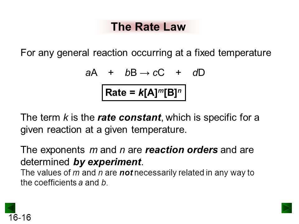 16-16 The Rate Law For any general reaction occurring at a fixed temperature aA + bB → cC + dD Rate = k[A] m [B] n The term k is the rate constant, which is specific for a given reaction at a given temperature.