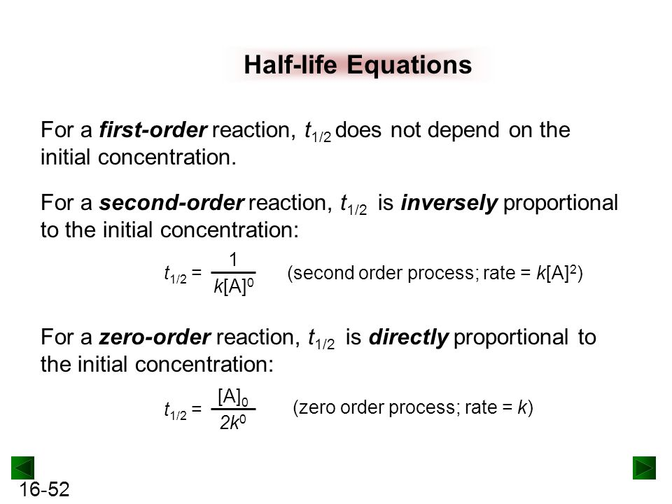 16-52 Half-life Equations For a first-order reaction, t 1/2 does not depend on the initial concentration.