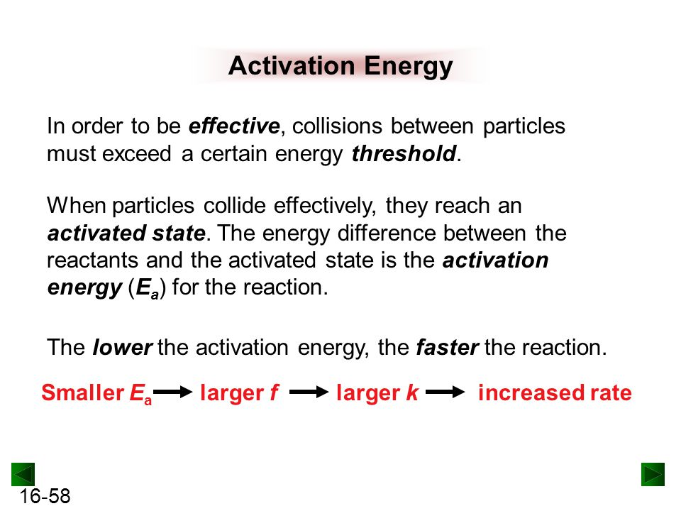 16-58 Activation Energy In order to be effective, collisions between particles must exceed a certain energy threshold.