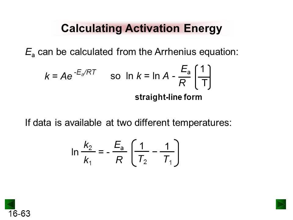 16-63 Calculating Activation Energy k = Ae -E a /RT E a can be calculated from the Arrhenius equation: so ln k = ln A - E a 1 R T straight-line form k2k1k2k1 ln = - EaREaR − 1T11T1 1T21T2 If data is available at two different temperatures:
