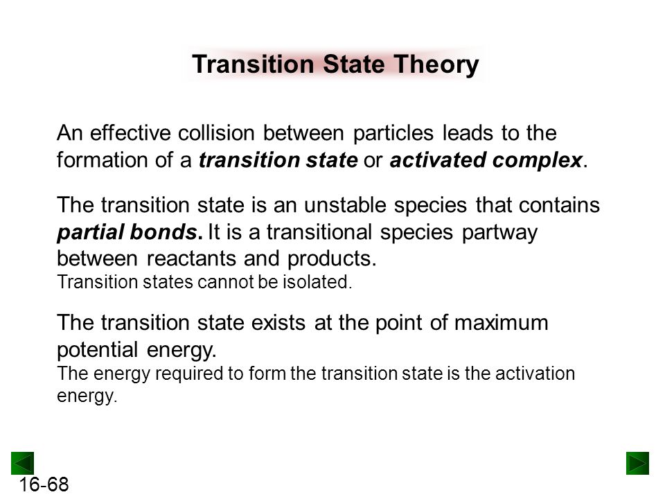 16-68 Transition State Theory An effective collision between particles leads to the formation of a transition state or activated complex.