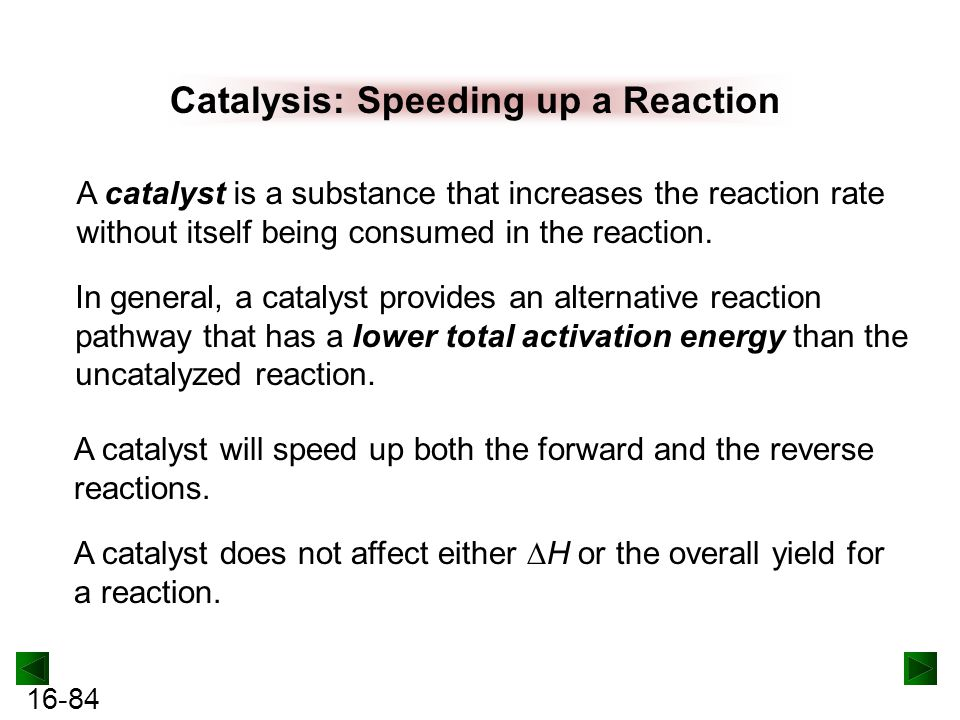 16-84 Catalysis: Speeding up a Reaction A catalyst is a substance that increases the reaction rate without itself being consumed in the reaction.