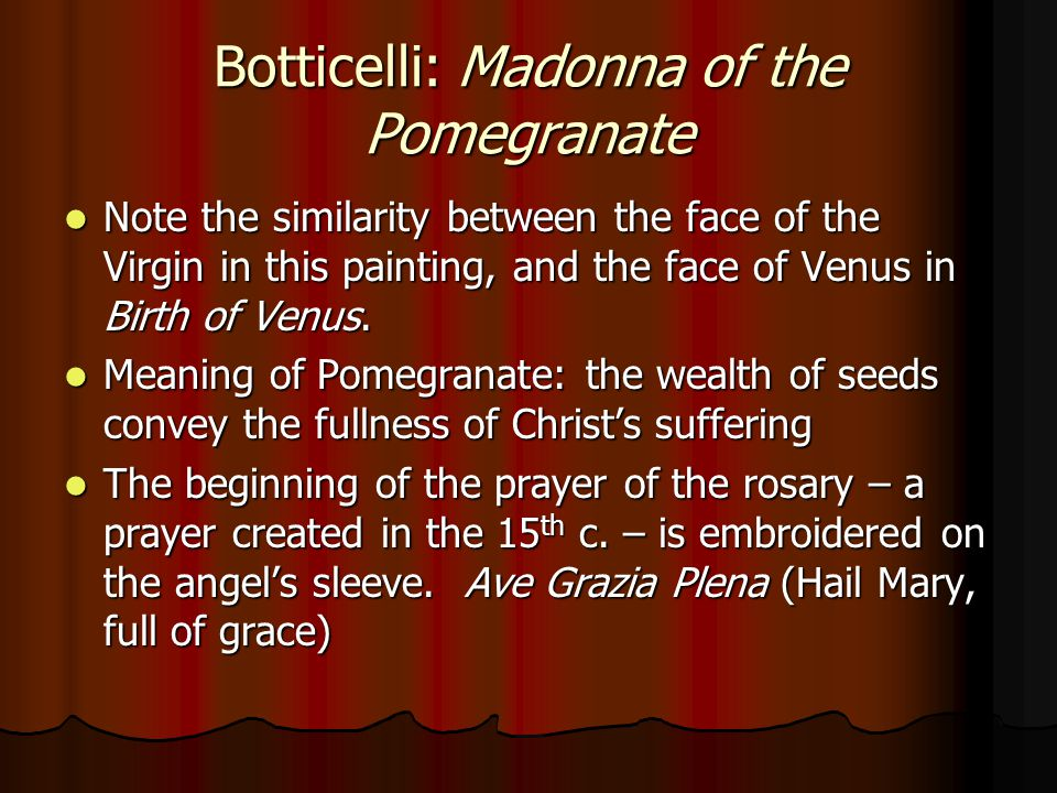 Botticelli: Madonna of the Pomegranate Note the similarity between the face of the Virgin in this painting, and the face of Venus in Birth of Venus.