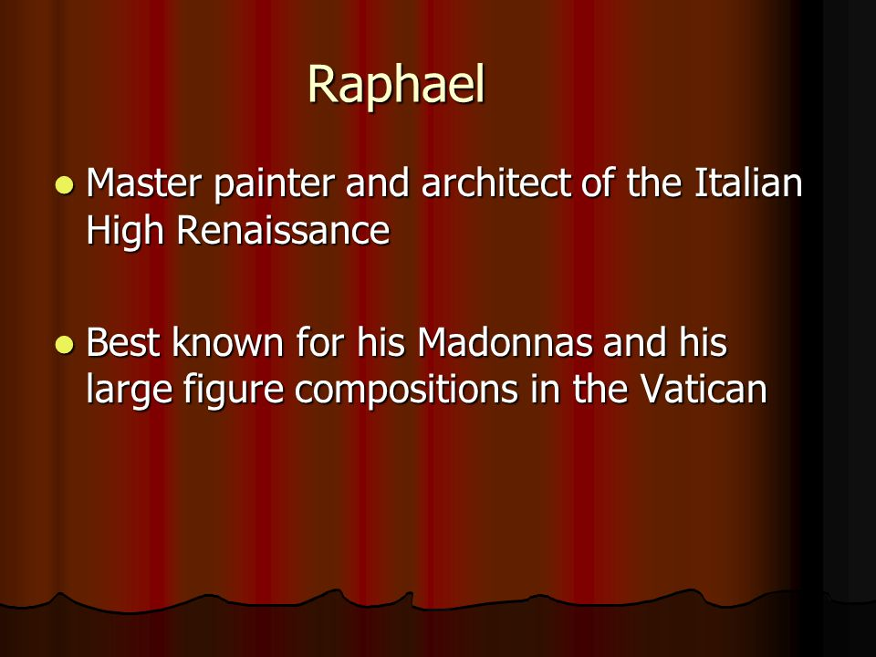 Raphael Master painter and architect of the Italian High Renaissance Master painter and architect of the Italian High Renaissance Best known for his Madonnas and his large figure compositions in the Vatican Best known for his Madonnas and his large figure compositions in the Vatican