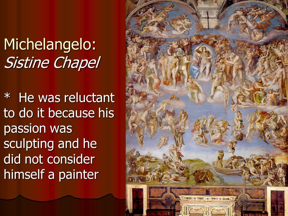 Michelangelo: Sistine Chapel * He was reluctant to do it because his passion was sculpting and he did not consider himself a painter