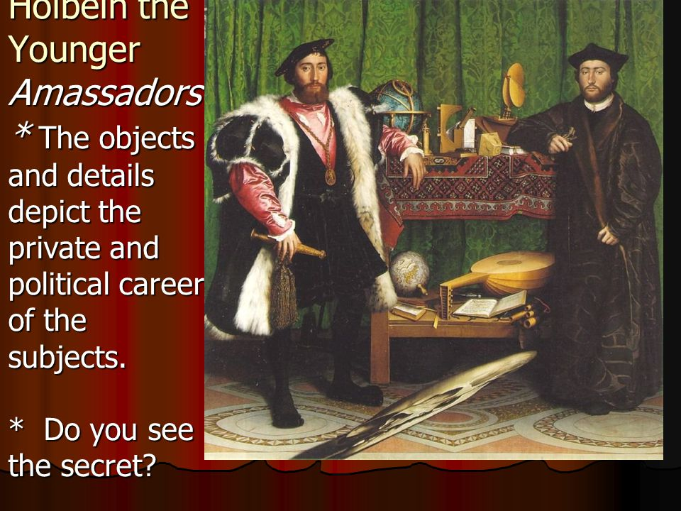 Holbein the Younger Amassadors * The objects and details depict the private and political career of the subjects.