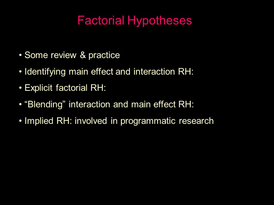 Factorial Hypotheses Some review & practice Identifying main effect and interaction RH: Explicit factorial RH: Blending interaction and main effect RH: Implied RH: involved in programmatic research