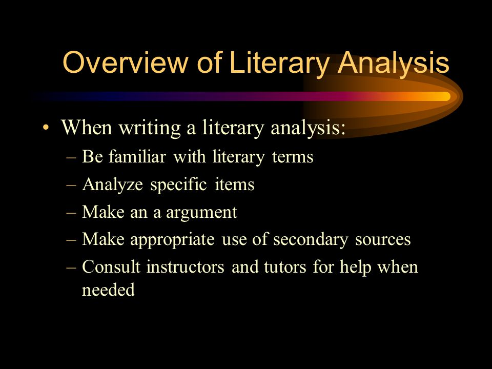 Overview of Literary Analysis When writing a literary analysis: –Be familiar with literary terms –Analyze specific items –Make an a argument –Make appropriate use of secondary sources –Consult instructors and tutors for help when needed