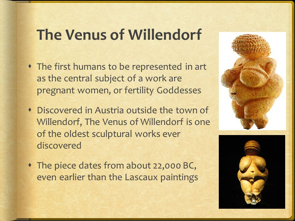 The Venus of Willendorf  The first humans to be represented in art as the central subject of a work are pregnant women, or fertility Goddesses  Disc
