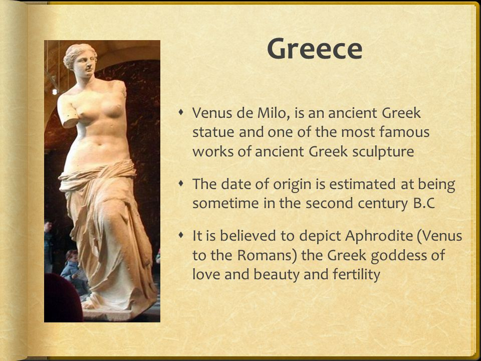 Greece  Venus de Milo, is an ancient Greek statue and one of the most famous works of ancient Greek sculpture  The date of origin is estimated at be