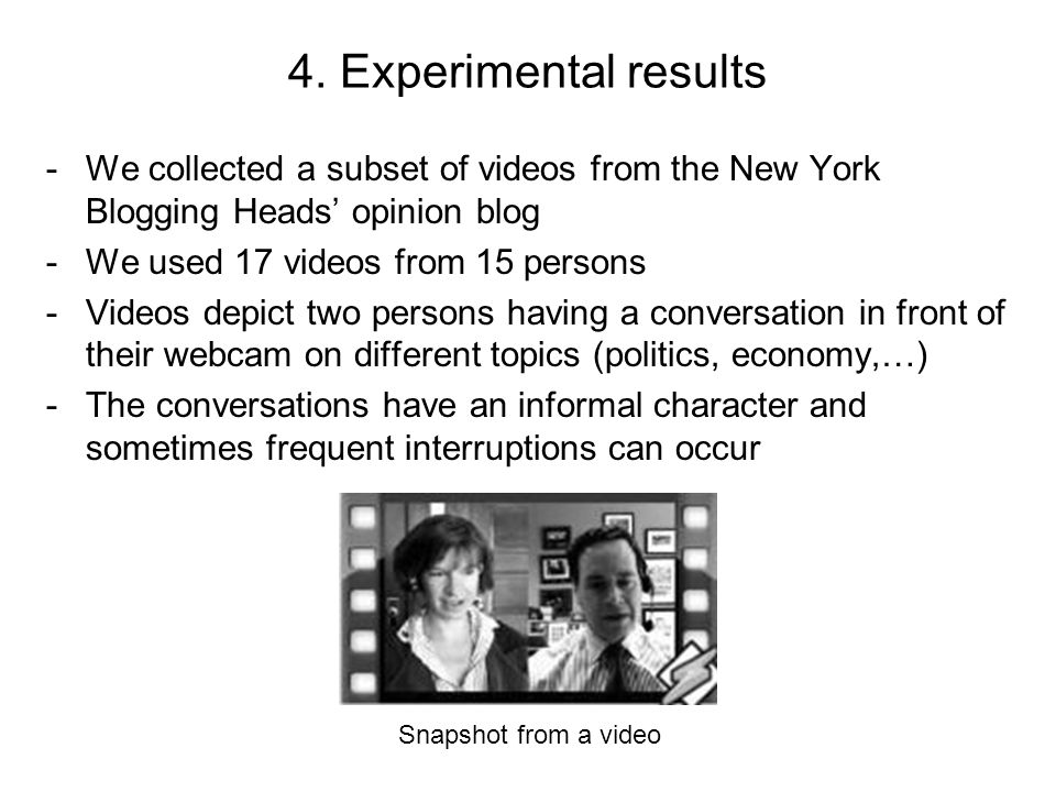 4. Experimental results -We collected a subset of videos from the New York Blogging Heads' opinion blog -We used 17 videos from 15 persons -Videos dep