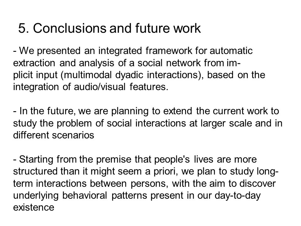 5. Conclusions and future work - We presented an integrated framework for automatic extraction and analysis of a social network from im- plicit input