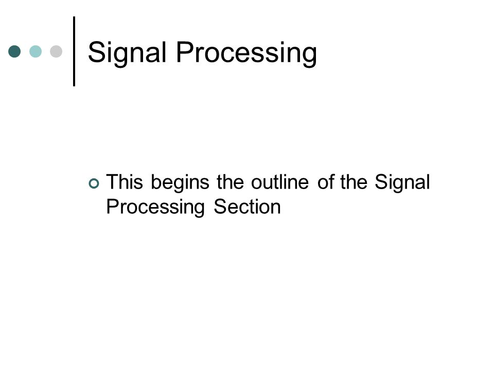 Signal Processing This begins the outline of the Signal Processing Section