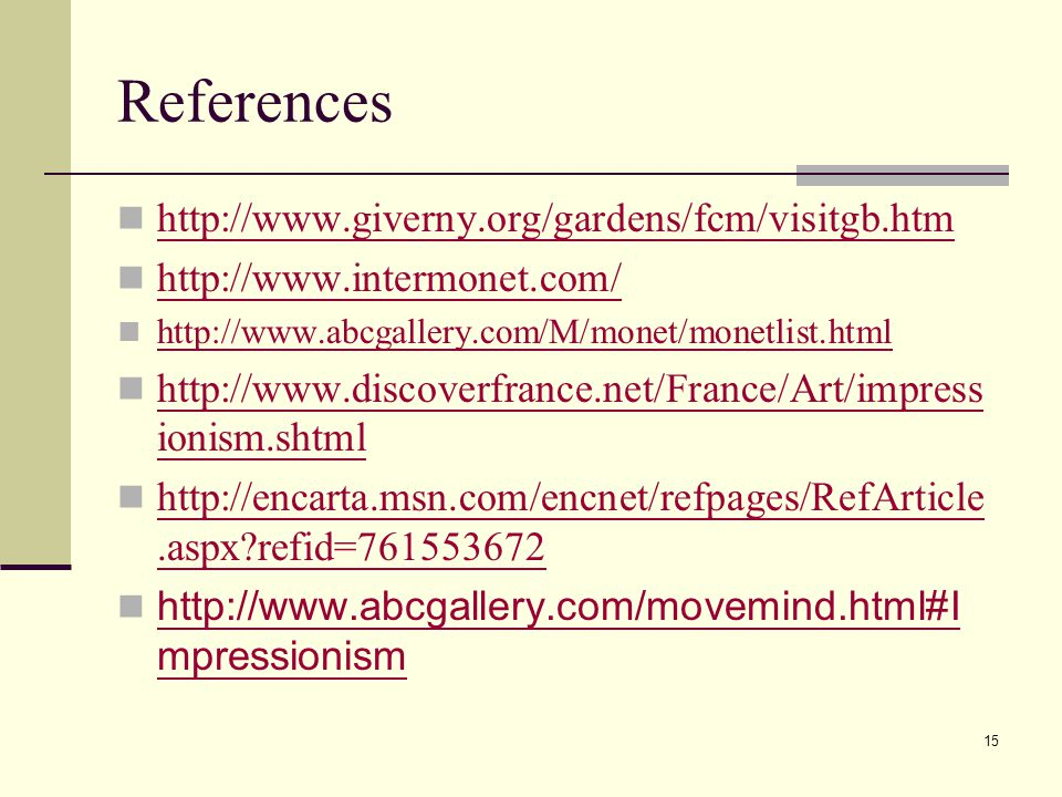 15 References http://www.giverny.org/gardens/fcm/visitgb.htm http://www.intermonet.com/ http://www.abcgallery.com/M/monet/monetlist.html http://www.discoverfrance.net/France/Art/impress ionism.shtml http://www.discoverfrance.net/France/Art/impress ionism.shtml http://encarta.msn.com/encnet/refpages/RefArticle.aspx refid=761553672 http://encarta.msn.com/encnet/refpages/RefArticle.aspx refid=761553672 http://www.abcgallery.com/movemind.html#I mpressionism http://www.abcgallery.com/movemind.html#I mpressionism