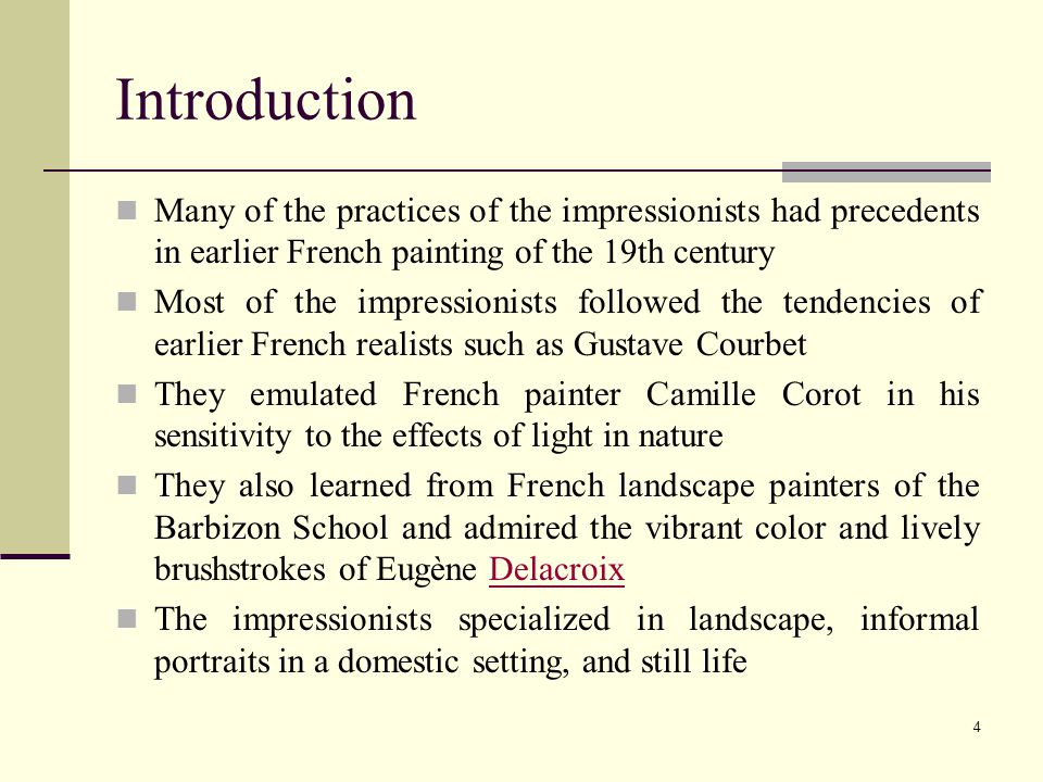 4 Introduction Many of the practices of the impressionists had precedents in earlier French painting of the 19th century Most of the impressionists followed the tendencies of earlier French realists such as Gustave Courbet They emulated French painter Camille Corot in his sensitivity to the effects of light in nature They also learned from French landscape painters of the Barbizon School and admired the vibrant color and lively brushstrokes of Eugène DelacroixDelacroix The impressionists specialized in landscape, informal portraits in a domestic setting, and still life