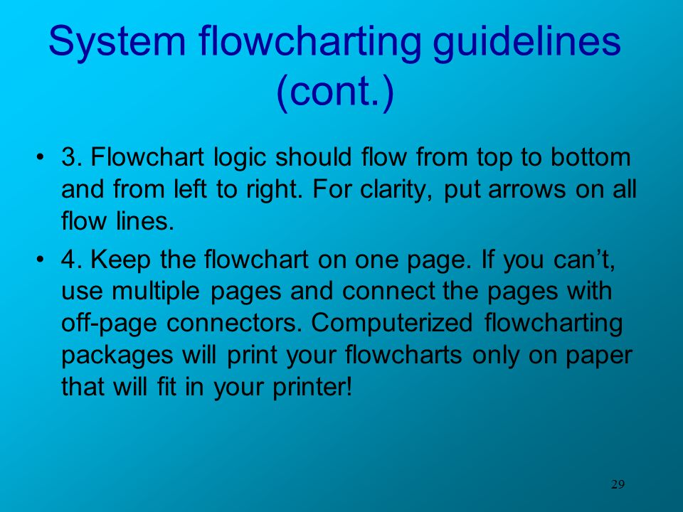 29 System flowcharting guidelines (cont.) 3. Flowchart logic should flow from top to bottom and from left to right. For clarity, put arrows on all flo