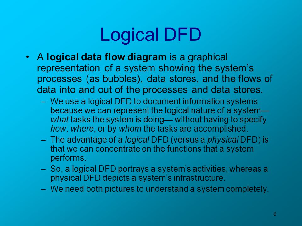 8 Logical DFD A logical data flow diagram is a graphical representation of a system showing the system's processes (as bubbles), data stores, and the