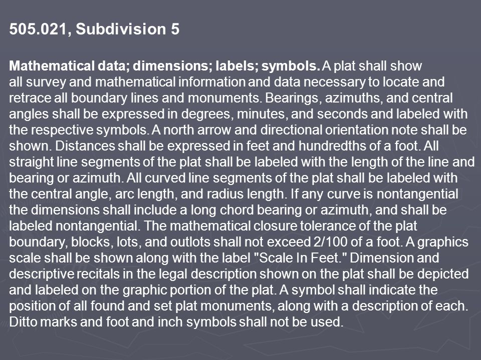 505.021, Subdivision 5 Mathematical data; dimensions; labels; symbols. A plat shall show all survey and mathematical information and data necessary to