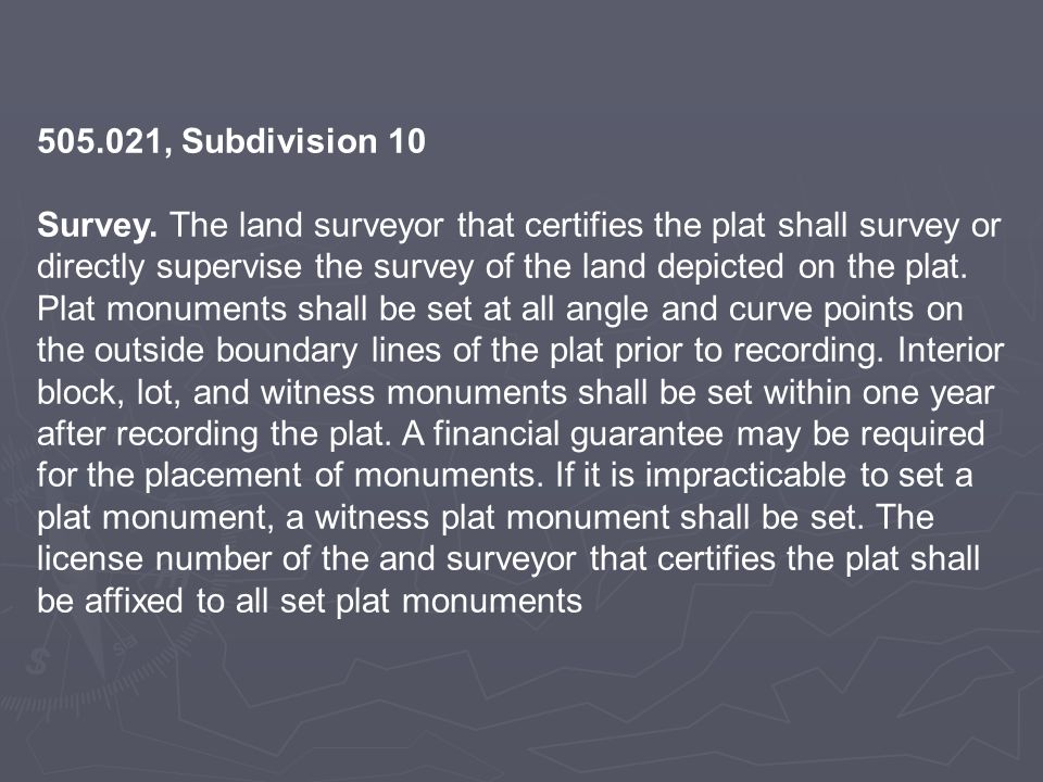 505.021, Subdivision 10 Survey. The land surveyor that certifies the plat shall survey or directly supervise the survey of the land depicted on the pl