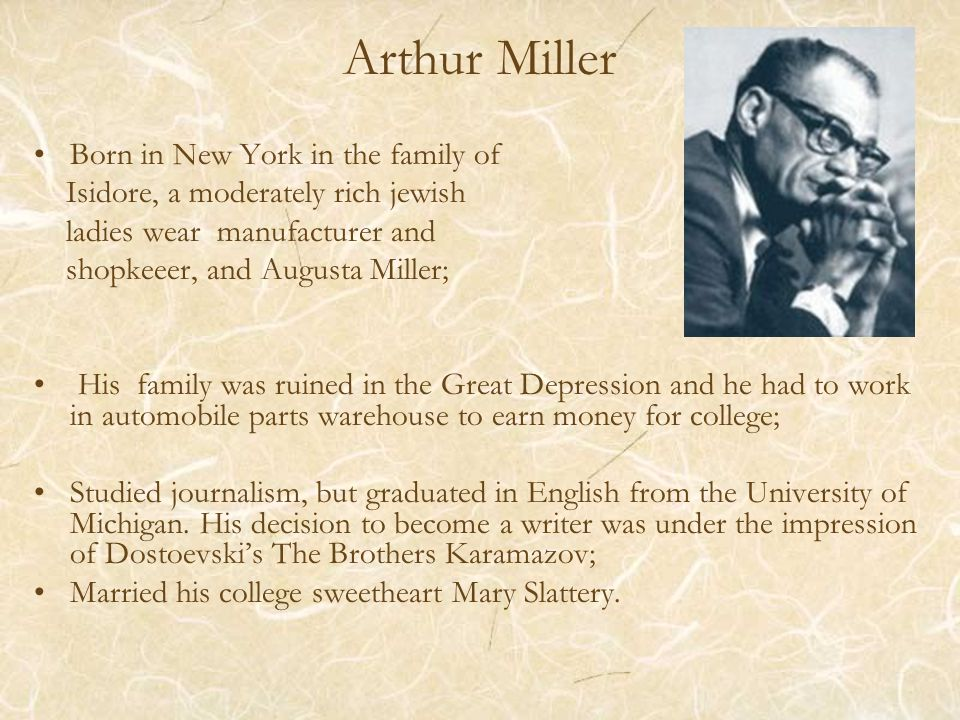 Arthur Miller Born in New York in the family of Isidore, a moderately rich jewish ladies wear manufacturer and shopkeeer, and Augusta Miller; His family was ruined in the Great Depression and he had to work in automobile parts warehouse to earn money for college; Studied journalism, but graduated in English from the University of Michigan.