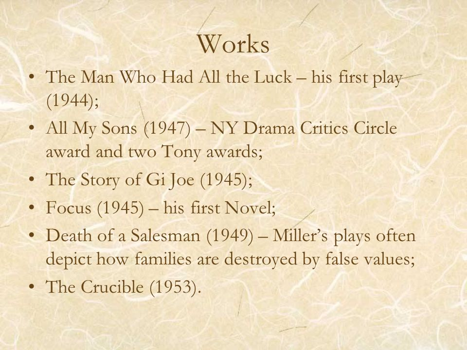Works The Man Who Had All the Luck – his first play (1944); All My Sons (1947) – NY Drama Critics Circle award and two Tony awards; The Story of Gi Joe (1945); Focus (1945) – his first Novel; Death of a Salesman (1949) – Miller's plays often depict how families are destroyed by false values; The Crucible (1953).