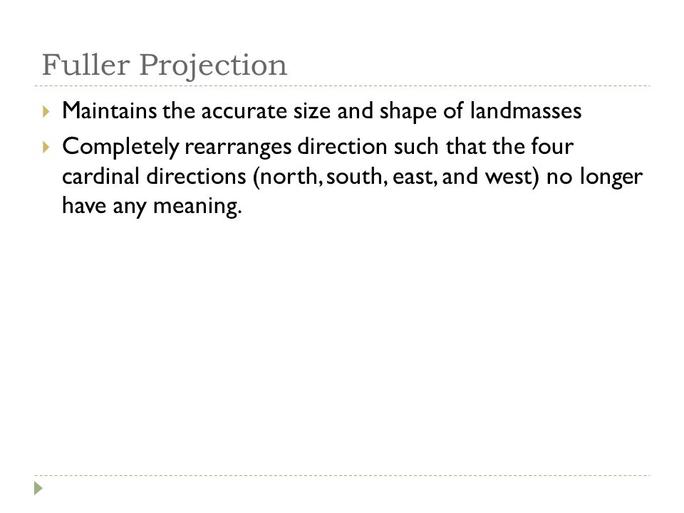 Fuller Projection  Maintains the accurate size and shape of landmasses  Completely rearranges direction such that the four cardinal directions (nort