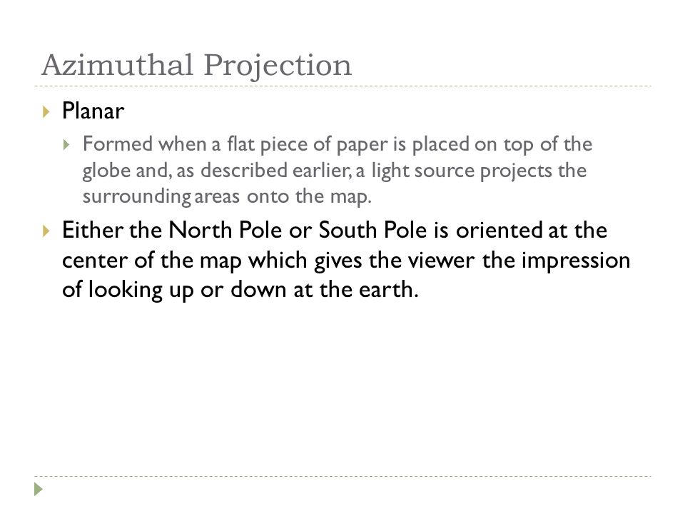 Azimuthal Projection  Planar  Formed when a flat piece of paper is placed on top of the globe and, as described earlier, a light source projects the