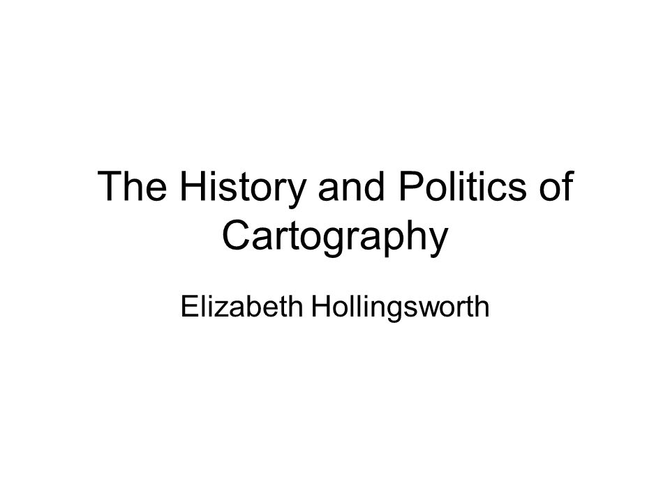 The History and Politics of Cartography Elizabeth Hollingsworth