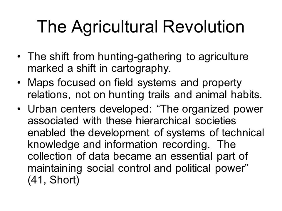 The Agricultural Revolution The shift from hunting-gathering to agriculture marked a shift in cartography.