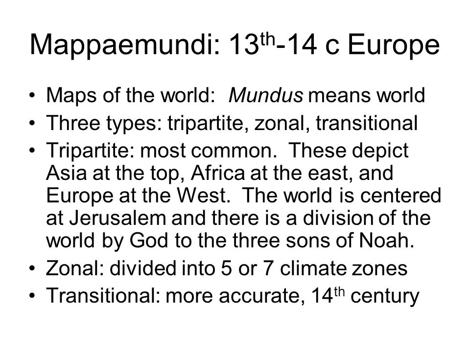 Mappaemundi: 13 th -14 c Europe Maps of the world: Mundus means world Three types: tripartite, zonal, transitional Tripartite: most common.