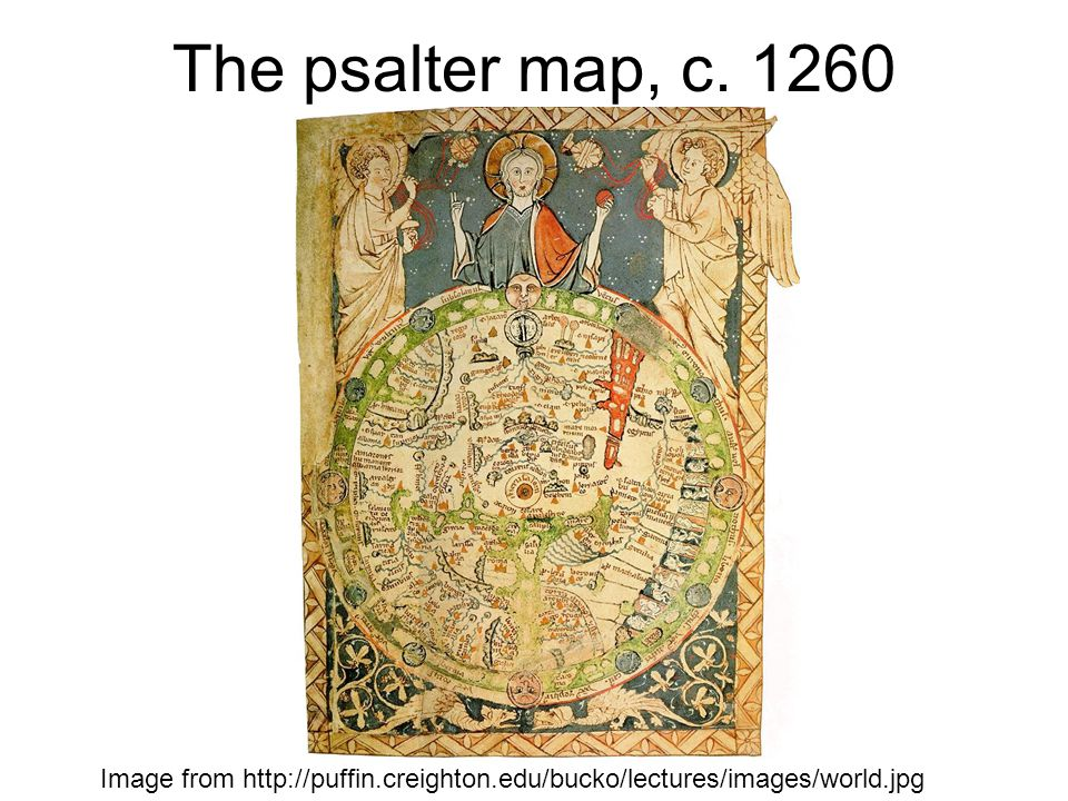 The psalter map, c. 1260 Image from http://puffin.creighton.edu/bucko/lectures/images/world.jpg