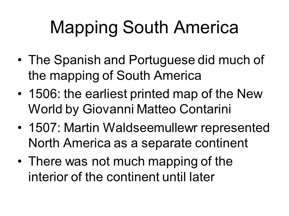 Mapping South America The Spanish and Portuguese did much of the mapping of South America 1506: the earliest printed map of the New World by Giovanni Matteo Contarini 1507: Martin Waldseemullewr represented North America as a separate continent There was not much mapping of the interior of the continent until later
