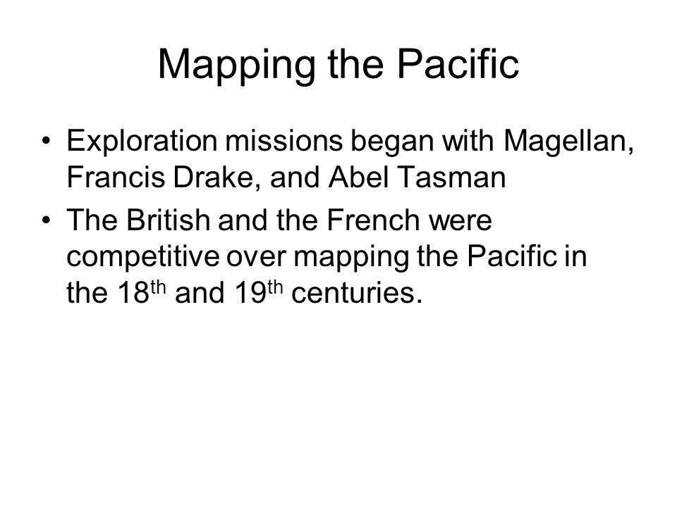 Mapping the Pacific Exploration missions began with Magellan, Francis Drake, and Abel Tasman The British and the French were competitive over mapping the Pacific in the 18 th and 19 th centuries.