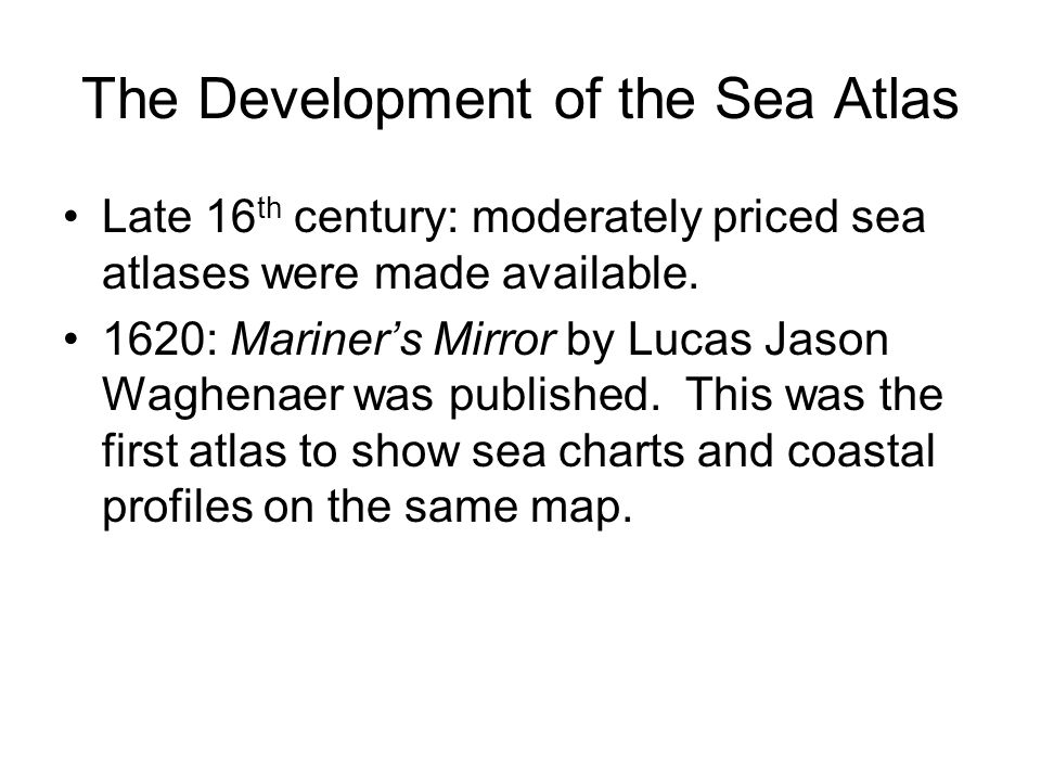 The Development of the Sea Atlas Late 16 th century: moderately priced sea atlases were made available.