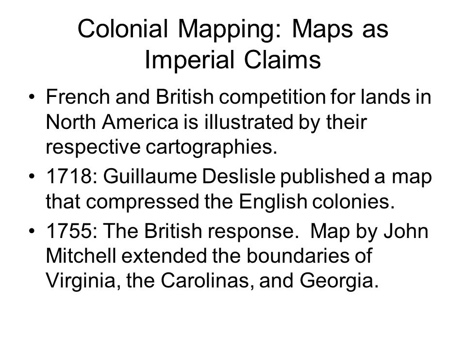 Colonial Mapping: Maps as Imperial Claims French and British competition for lands in North America is illustrated by their respective cartographies.