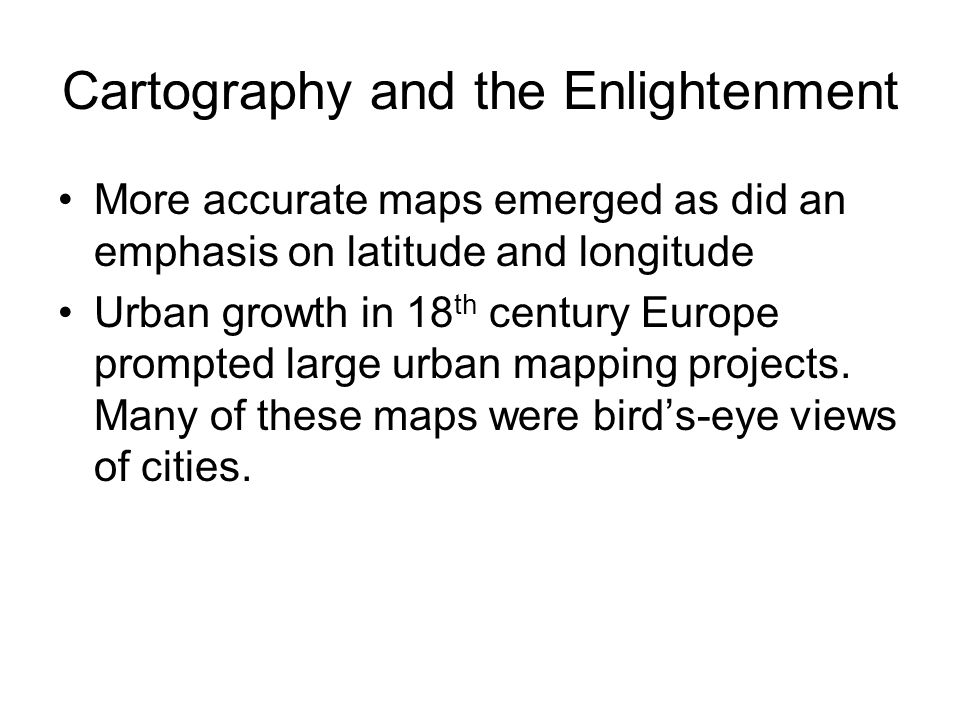 Cartography and the Enlightenment More accurate maps emerged as did an emphasis on latitude and longitude Urban growth in 18 th century Europe prompted large urban mapping projects.