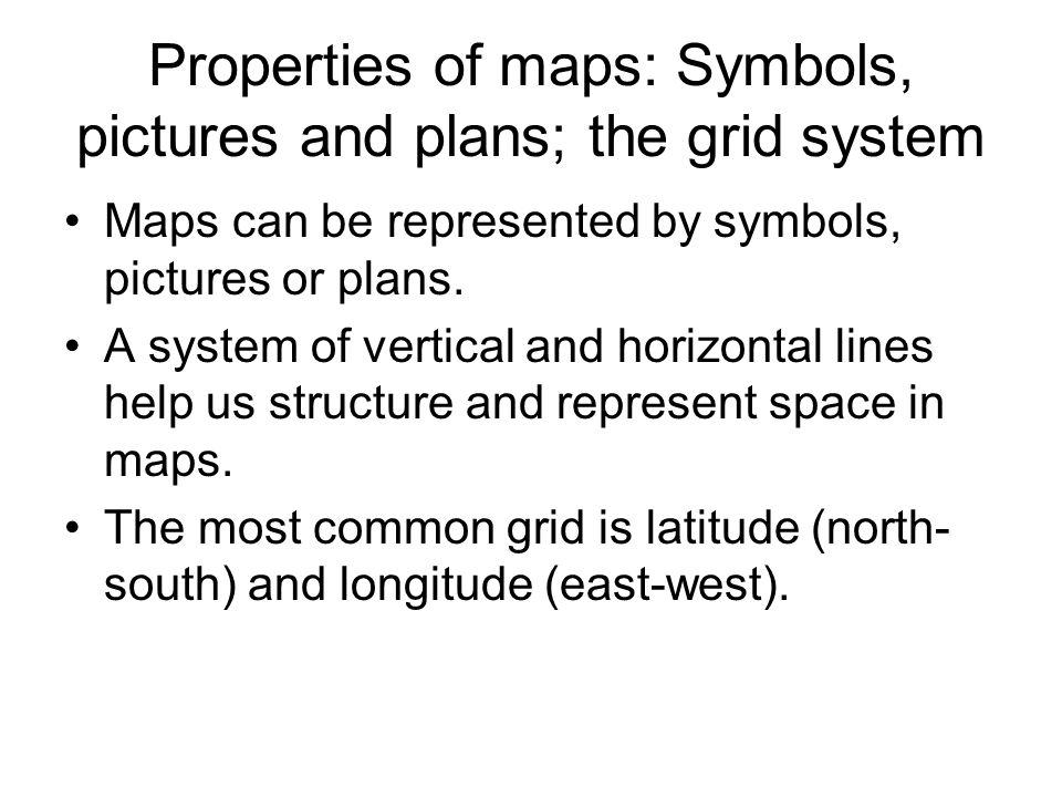 Properties of maps: Symbols, pictures and plans; the grid system Maps can be represented by symbols, pictures or plans.
