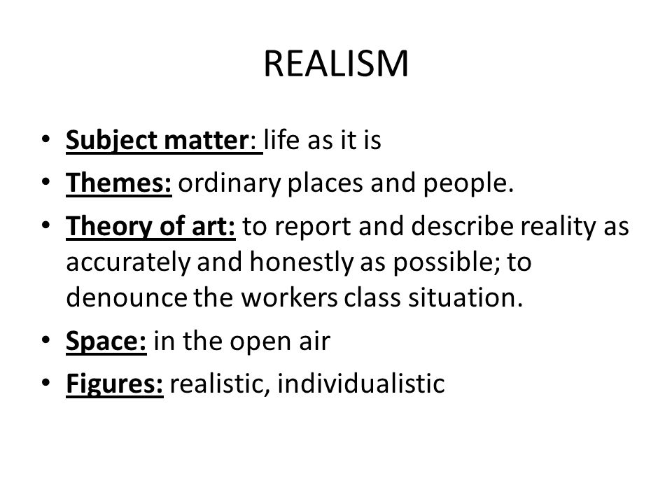 REALISM Subject matter: life as it is Themes: ordinary places and people.