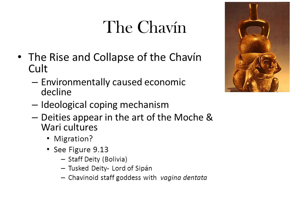 The Chavín The Rise and Collapse of the Chavín Cult – Environmentally caused economic decline – Ideological coping mechanism – Deities appear in the art of the Moche & Wari cultures Migration.